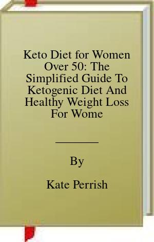 [PDF] [EPUB] Keto Diet for Women Over 50: The Simplified Guide To Ketogenic Diet And Healthy Weight Loss For Women Over 50, Including A 4 Weeks Meal Plan And Recipes To Boost Your Energy Download by Kate Perrish