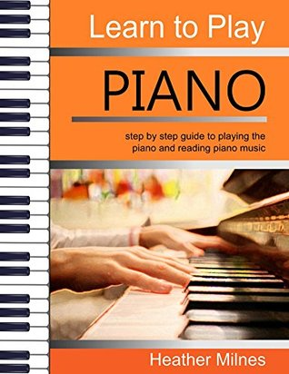 [PDF] [EPUB] Learn to Play Piano: step by step guide to playing the piano and reading piano music Download by Heather Milnes