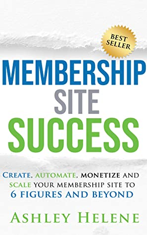 [PDF] [EPUB] Membership Site Success: Create, Automate, Monetize and Scale Your Membership Site to 6 Figures and Beyond Download by Ashley Helene