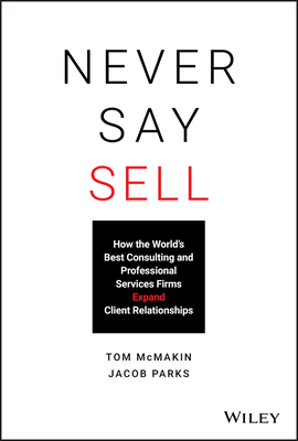 [PDF] [EPUB] Never Say Sell: How the World's Best Consulting and Professional Services Firms Expand Client Relationships Download by Tom McMakin