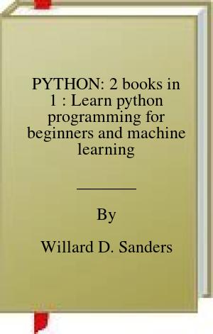 [PDF] [EPUB] PYTHON: 2 books in 1 : Learn python programming for beginners and machine learning Download by Willard D. Sanders
