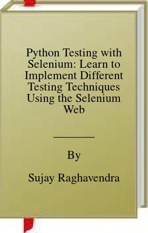 [PDF] [EPUB] Python Testing with Selenium: Learn to Implement Different Testing Techniques Using the Selenium Webdriver Download by Sujay Raghavendra