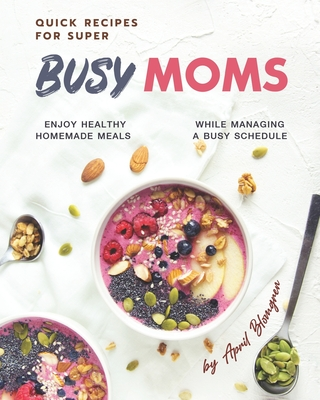 [PDF] [EPUB] Quick Recipes for Super Busy Moms: Enjoy Healthy Homemade Meals While Managing a Busy Schedule Download by April Blomgren