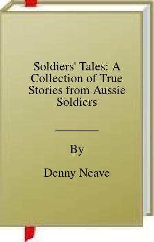 [PDF] [EPUB] Soldiers' Tales: A Collection of True Stories from Aussie Soldiers Download by Denny Neave
