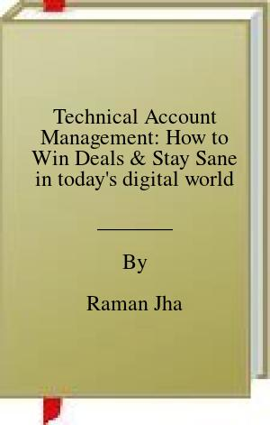 [PDF] [EPUB] Technical Account Management: How to Win Deals and Stay Sane in today's digital world Download by Raman Jha