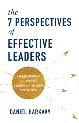 [PDF] [EPUB] The 7 Perspectives of Effective Leaders: A Proven Framework for Improving Decisions and Increasing Your Influence Download by Daniel Harkavy