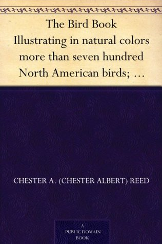 [PDF] [EPUB] The Bird Book Illustrating in natural colors more than seven hundred North American birds; also several hundred photographs of their nests and eggs. Download by Chester A. Reed
