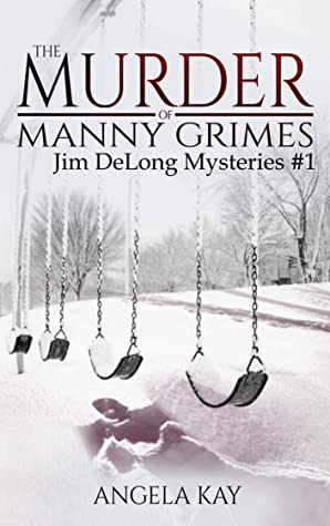 [PDF] [EPUB] The Murder of Manny Grimes: A Murder Thriller (The Jim DeLong Mysteries Book 1) Download by Angela Kay