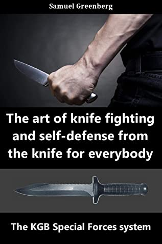 [PDF] [EPUB] The art of knife fighting and self-defense from the knife for everybody : The KGB Special Forces system Download by Samuel Greenberg