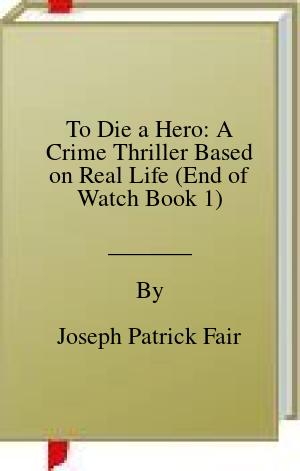 [PDF] [EPUB] To Die a Hero: A Crime Thriller Based on Real Life (End of Watch Book 1) Download by Joseph Patrick Fair