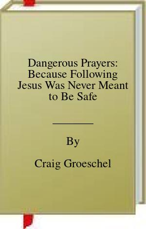 [PDF] [EPUB] Dangerous Prayers: Because Following Jesus Was Never Meant to Be Safe Download by Craig Groeschel