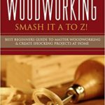 [PDF] [EPUB] Woodworking: Smash it A to Z! – Best Beginners Guide to Master Woodworking and Create Shocking Projects At Home (Woodworking, Woodworking Projects, Woodworking Plans, Woodworking For Beginners) Download