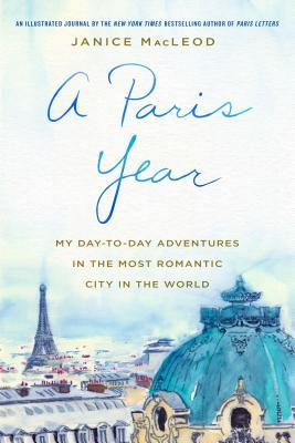 [PDF] [EPUB] A Paris Year: My Day-to-Day Adventures in the Most Romantic City in the World Download by Janice Macleod