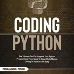 [PDF] [EPUB] Coding Python : The Ultimate Tool To Progress Your Python Programming From Good To Great While Making Coding In Scratch Look Easy (Python programming language) Download