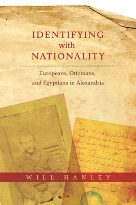 [PDF] [EPUB] Identifying with Nationality: Europeans, Ottomans, and Egyptians in Alexandria Download by Will Hanley
