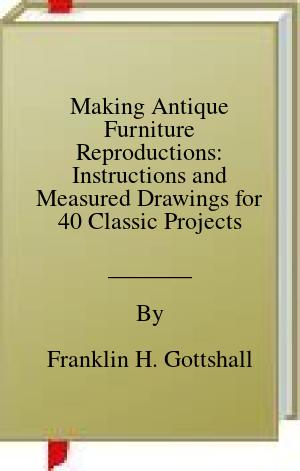 [PDF] [EPUB] Making Antique Furniture Reproductions: Instructions and Measured Drawings for 40 Classic Projects Download by Franklin H. Gottshall