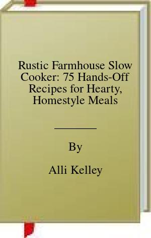 [PDF] [EPUB] Rustic Farmhouse Slow Cooker: 75 Hands-Off Recipes for Hearty, Homestyle Meals Download by Alli Kelley