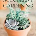 [PDF] [EPUB] THE ESSENTIAL GUIDE TO SUCCULENT GARDENING: A Beginner's Guide to Growing Succulent Plants Indoors and Outdoors Download