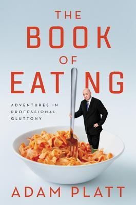 [PDF] [EPUB] The Book of Eating: Adventures in Professional Gluttony Download by Adam Platt