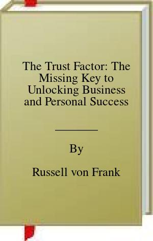 [PDF] [EPUB] The Trust Factor: The Missing Key to Unlocking Business and Personal Success Download by Russell von Frank