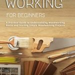 [PDF] [EPUB] Woodworking for Beginners: A Practical Guide to Understanding Woodworking Basics and Starting Simple Woodworking Projects Download