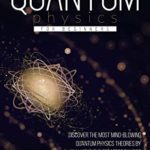 [PDF] [EPUB] Quantum Physics for Beginners: Discover the Most Mind-Blowing Quantum Physics Theories by Analyzing the Greatest Physics Experiments of All Time. A Real Eye-Opener to Understand How Everything Works Download