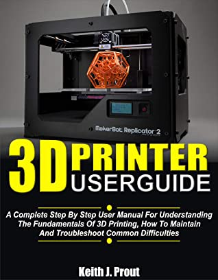 [PDF] [EPUB] 3D PRINTER USER GUIDE: A Complete Step By Step User Manual For Understanding The Fundamentals Of 3D Printing, How To Maintain And Troubleshoot Common Difficulties Download by Keith J. Prout