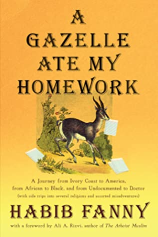 [PDF] [EPUB] A Gazelle Ate My Homework: A Journey from Ivory Coast to America, from African to Black, and from Undocumented to Doctor (with side trips into several religions and assorted misadventures) Download by Habib Fanny