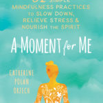 [PDF] [EPUB] A Moment for Me: 52 Simple Mindfulness Practices to Slow Down, Relieve Stress, and Nourish the Spirit Download