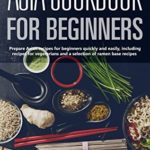 [PDF] [EPUB] Asia cookbook for beginners: Prepare Asian recipes for beginners quickly and easily, including recipes for vegetarians and a selection of ramen base recipes Download