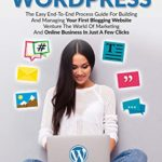 [PDF] [EPUB] BLOGGING WITH WORDPRESS: The Easy End-To-End Process Guide For Building And Managing Your First Blogging Website | Venture The World Of Marketing And Online Business In Just A Few Clicks Download