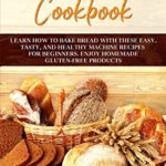 [PDF] [EPUB] BREAD MACHINE COOKBOOK: LEARN HOW TO BAKE BREAD WITH THESE EASY, TASTY, AND HEALTHY MACHINE RECIPES FOR BEGINNERS. ENJOY HOMEMADE GLUTEN-FREE PRODUCTS Download