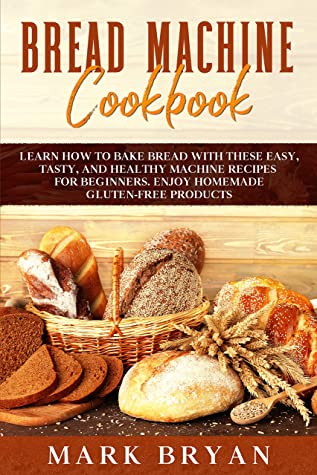 [PDF] [EPUB] BREAD MACHINE COOKBOOK: LEARN HOW TO BAKE BREAD WITH THESE EASY, TASTY, AND HEALTHY MACHINE RECIPES FOR BEGINNERS. ENJOY HOMEMADE GLUTEN-FREE PRODUCTS Download by Mark Bryan