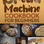 [PDF] [EPUB] Bread Machine Cookbook for Beginners : A Foolproof Guide with 500 Easy-to-Follow Recipes to Make Delicious Homemade Bread and Cook for Fun for Your Family and Friends Download
