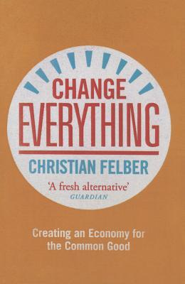 [PDF] [EPUB] Change Everything: Creating an Economy for the Common Good Download by Christian Felber
