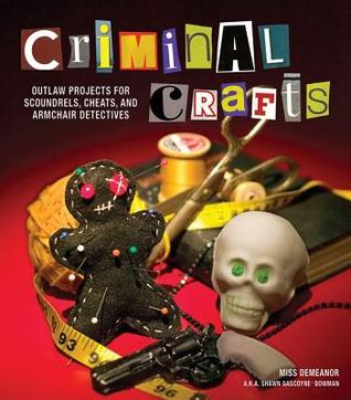 [PDF] [EPUB] Criminal Crafts: From D.I.Y. to F.B.I. Outlaw Projects for Scoundrels, Cheats, and Armchair Detectives Download by Shawn Bowman