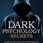 [PDF] [EPUB] Dark Psychology Secrets: The Beginner's Guide to Learn Covert Emotional Manipulation, NLP, Mind Control, Deception, and Brainwashing. Discover the Art of Reading People and Influence Human Behavior Download