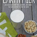 [PDF] [EPUB] Earth Milk: Delicious Non-Dairy Milks, Creamers, And Shakes That Are Good For You And The Earth Download