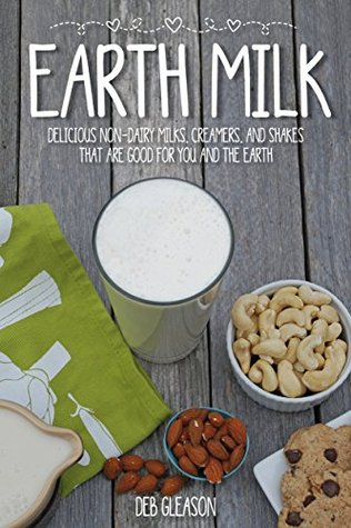 [PDF] [EPUB] Earth Milk: Delicious Non-Dairy Milks, Creamers, And Shakes That Are Good For You And The Earth Download by Deb Gleason