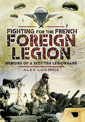 [PDF] [EPUB] Fighting for the French Foreign Legion: Memoirs of a Scottish Legionnaire Download by Alex Lochrie