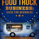 [PDF] [EPUB] Food Truck Business Guide for Beginners: Simple Strategic Plan to Build and Maintain a Successful Mobile Business Download
