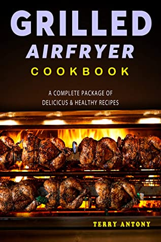 [PDF] [EPUB] GRILLED AIR FRYER COOKBOOK: A Complete Package of Delicious and Healthy Recipes Download by Terry Antony