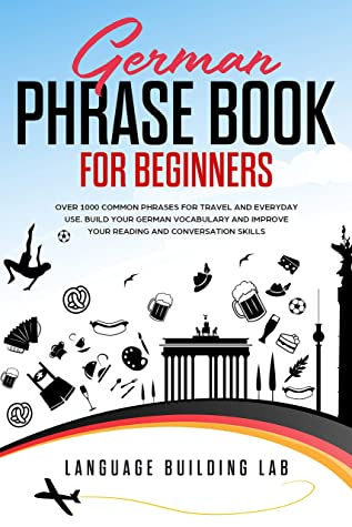 [PDF] [EPUB] German Phrase Book for Beginners: Over 1000 Common Phrases for Travel and Everyday Use. Build Your German Vocabulary and Improve Your Reading and Conversation Skills Download by Language Building Lab