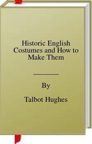 [PDF] [EPUB] Historic English Costumes and How to Make Them Download by Talbot Hughes