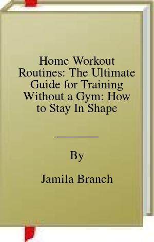 [PDF] [EPUB] Home Workout Routines: The Ultimate Guide for Training Without a Gym: How to Stay In Shape Download by Jamila Branch