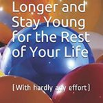 [PDF] [EPUB] How to Live Longer and Stay Young for the Rest of Your Life: (With hardly any effort) Download