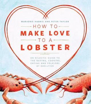 [PDF] [EPUB] How to Make Love to a Lobster: An Eclectic Guide to the Buying, Cooking, Eating and Folklore of Shellfish Download by Marjorie Harris