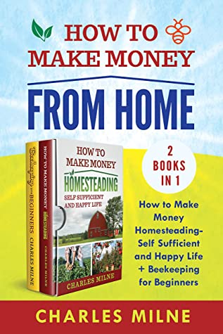 [PDF] [EPUB] How to Make Money from Home (2 Books in 1): How to Make Money Homesteading-Self Sufficient and Happy Life + Beekeeping for Beginners Download by Charles Milne