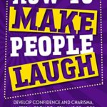 [PDF] [EPUB] How to Make People Laugh: Develop Confidence and Charisma, Master Improv Comedy, and Be More Witty with Anyone, Anytime, Anywhere (Communication Skills Training Book 1) Download