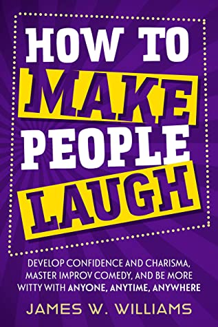 [PDF] [EPUB] How to Make People Laugh: Develop Confidence and Charisma, Master Improv Comedy, and Be More Witty with Anyone, Anytime, Anywhere (Communication Skills Training Book 1) Download by James W. Williams